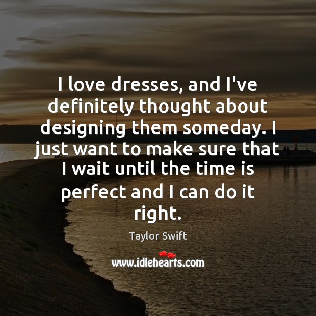 I love dresses, and I've definitely thought about designing them someday. I Image