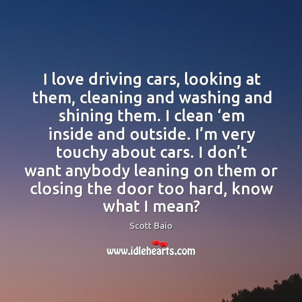 I love driving cars, looking at them, cleaning and washing and shining them. Scott Baio Picture Quote