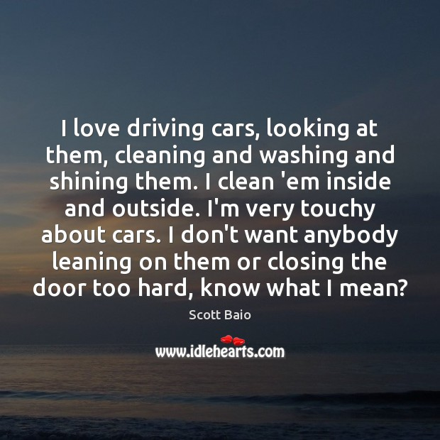 I love driving cars, looking at them, cleaning and washing and shining Scott Baio Picture Quote