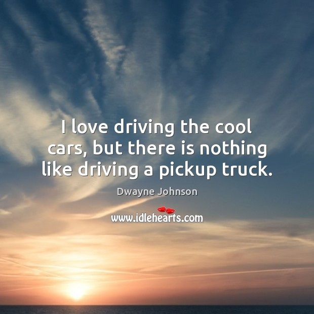 I love driving the cool cars, but there is nothing like driving a pickup truck. Dwayne Johnson Picture Quote
