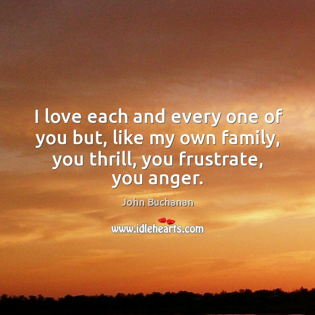I love each and every one of you but, like my own family, you thrill, you frustrate, you anger. Image