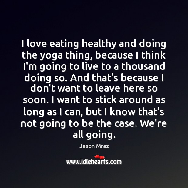 I love eating healthy and doing the yoga thing, because I think Image
