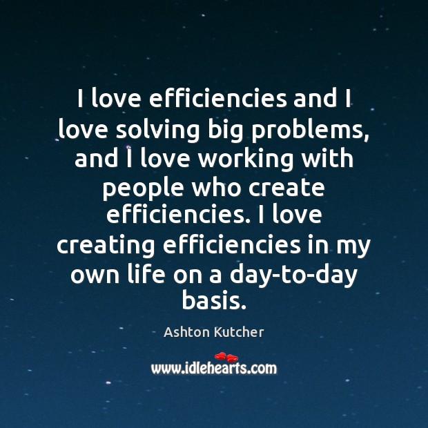 I love efficiencies and I love solving big problems, and I love Image