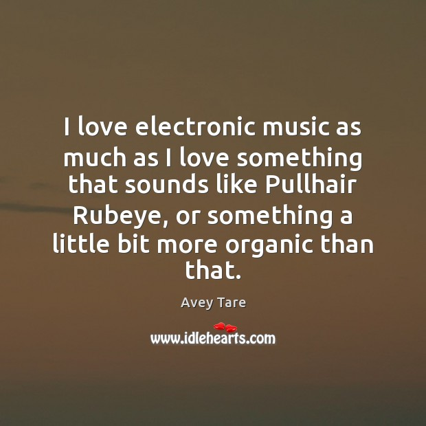 I love electronic music as much as I love something that sounds Image