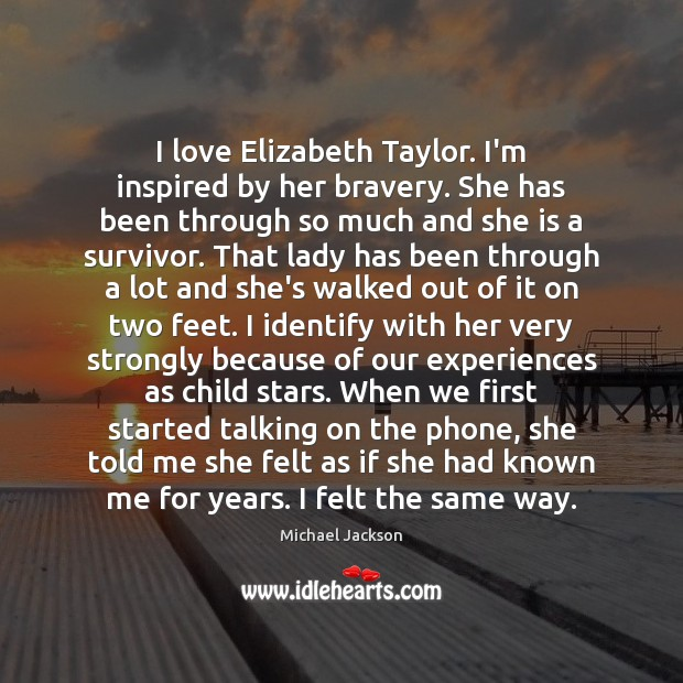 I love Elizabeth Taylor. I'm inspired by her bravery. She has been Michael Jackson Picture Quote