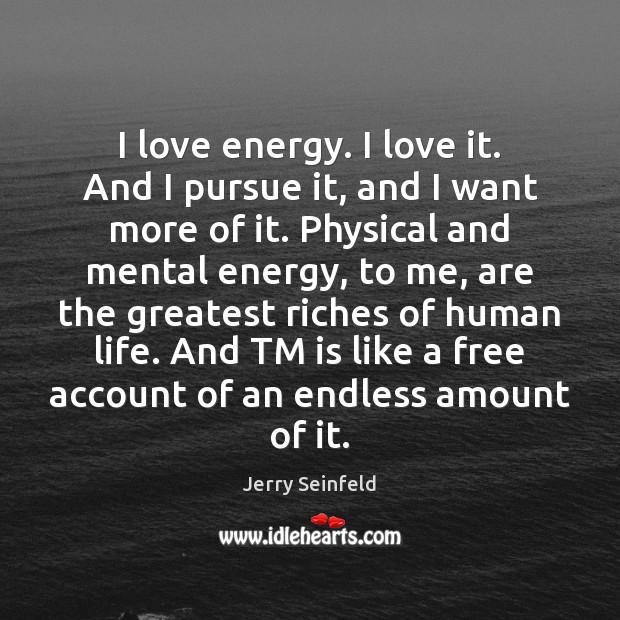 I love energy. I love it. And I pursue it, and I Image