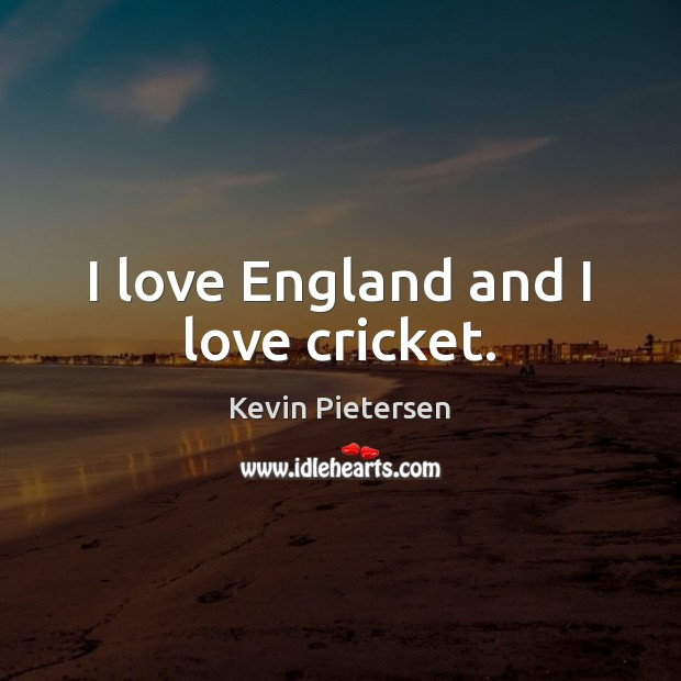 I love England and I love cricket. Kevin Pietersen Picture Quote