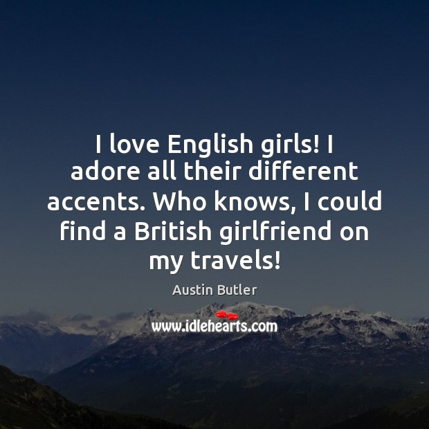 Image, I love English girls! I adore all their different accents. Who knows,