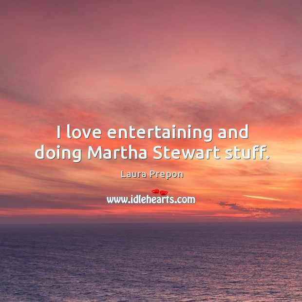 I love entertaining and doing martha stewart stuff. Laura Prepon Picture Quote