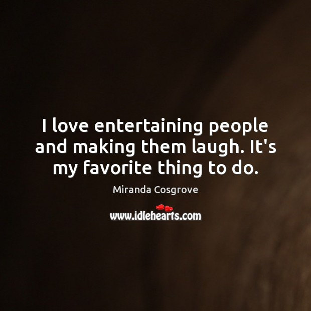Image, I love entertaining people and making them laugh. It's my favorite thing to do.