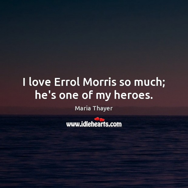 I love Errol Morris so much; he\'s one of my heroes.
