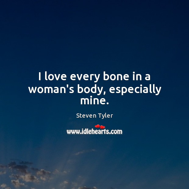 Image, I love every bone in a woman's body, especially mine.
