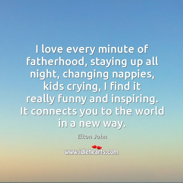 I love every minute of fatherhood, staying up all night, changing nappies, Elton John Picture Quote