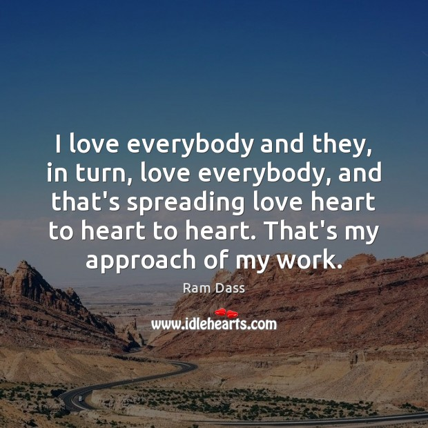 I love everybody and they, in turn, love everybody, and that's spreading Ram Dass Picture Quote