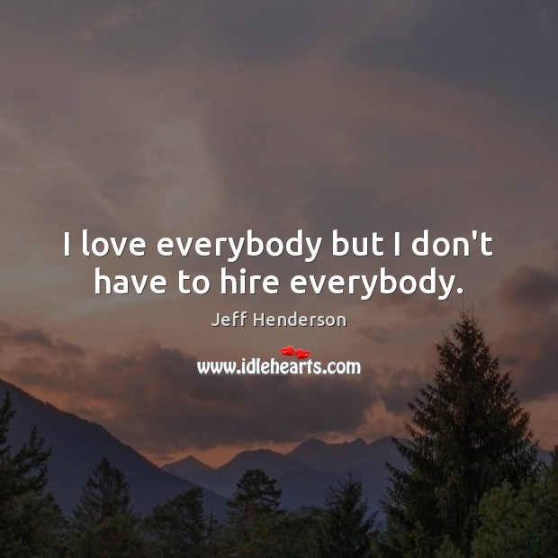 I love everybody but I don't have to hire everybody. Image