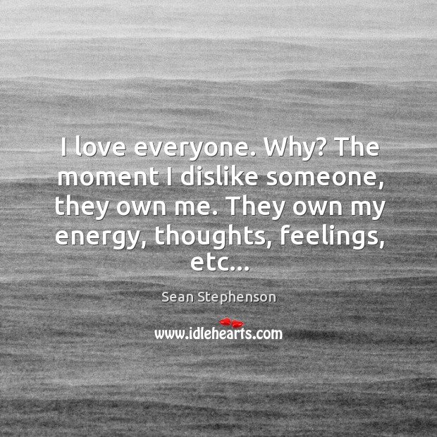I love everyone. Why? The moment I dislike someone, they own me. Image