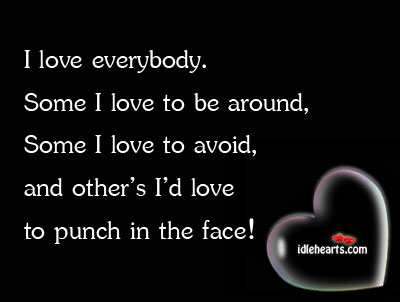 I Love Everybody. Some I Love To Be Around, Some I…