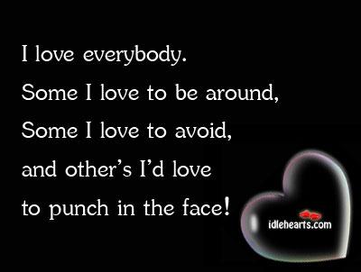 I love everybody. Some I love to be around, some i Image