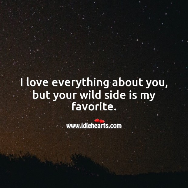 I love everything about you, but your wild side is my favorite. Image