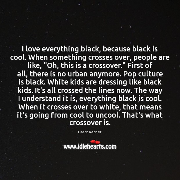 I love everything black, because black is cool. When something crosses over, Image