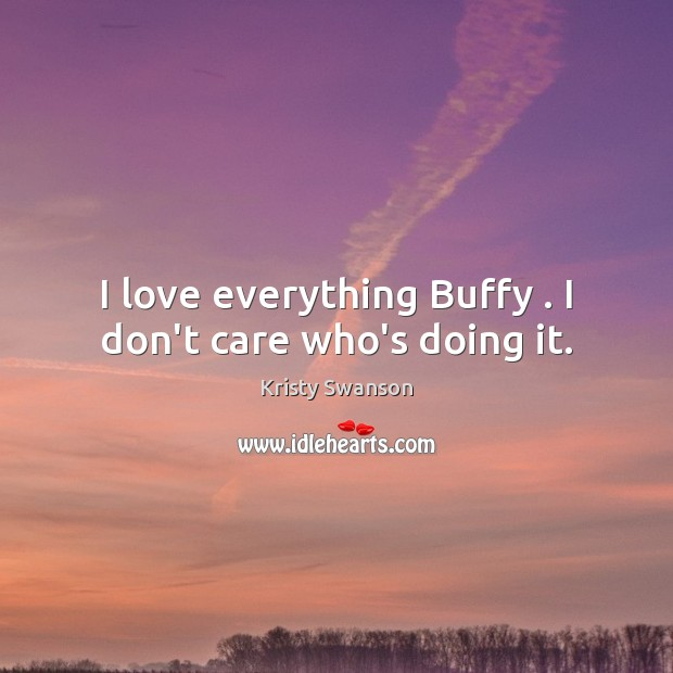 Image, I love everything Buffy . I don't care who's doing it.