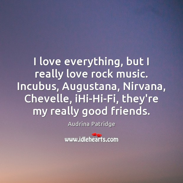 I love everything, but I really love rock music. Incubus, Augustana, Nirvana, Image