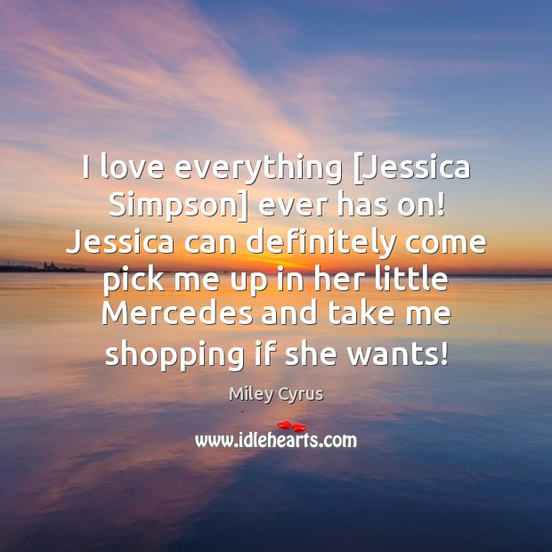 I love everything [Jessica Simpson] ever has on! Jessica can definitely come Image
