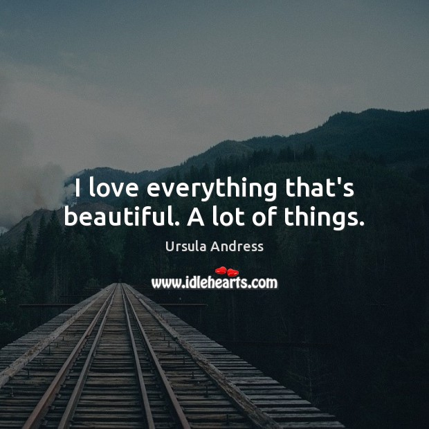 I love everything that's beautiful. A lot of things. Ursula Andress Picture Quote