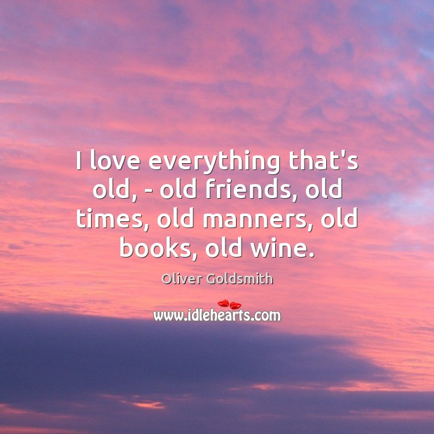 Image, I love everything that's old, – old friends, old times, old manners, old books, old wine.