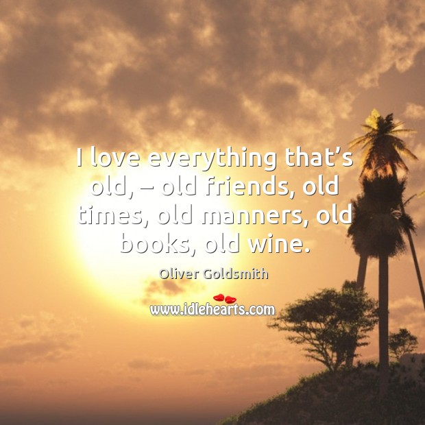 I love everything that's old, – old friends, old times, old manners, old books, old wine. Image