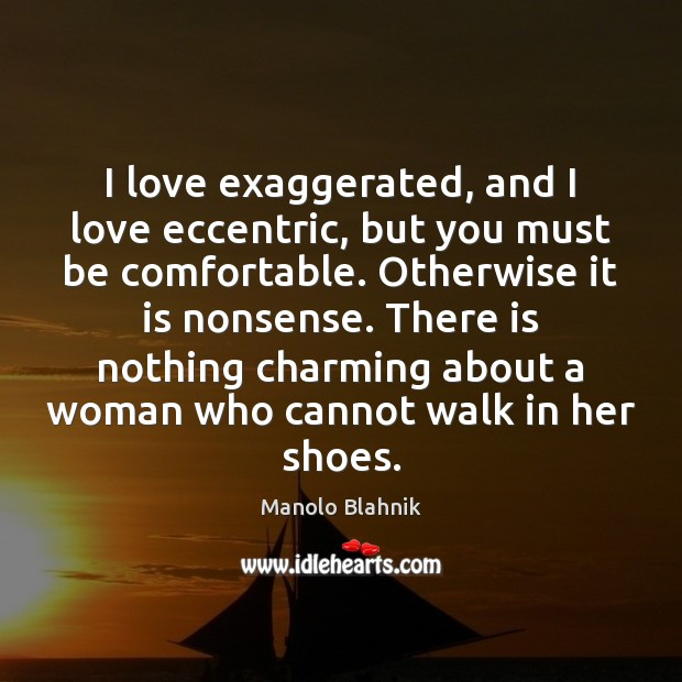 I love exaggerated, and I love eccentric, but you must be comfortable. Manolo Blahnik Picture Quote