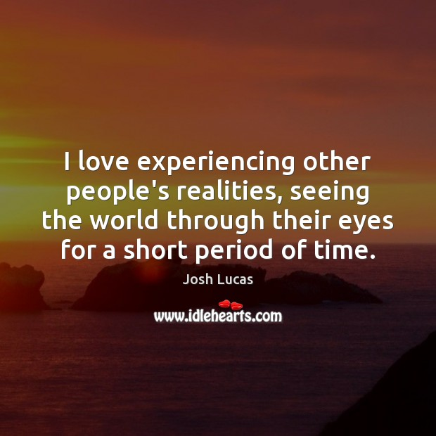 I love experiencing other people's realities, seeing the world through their eyes Image