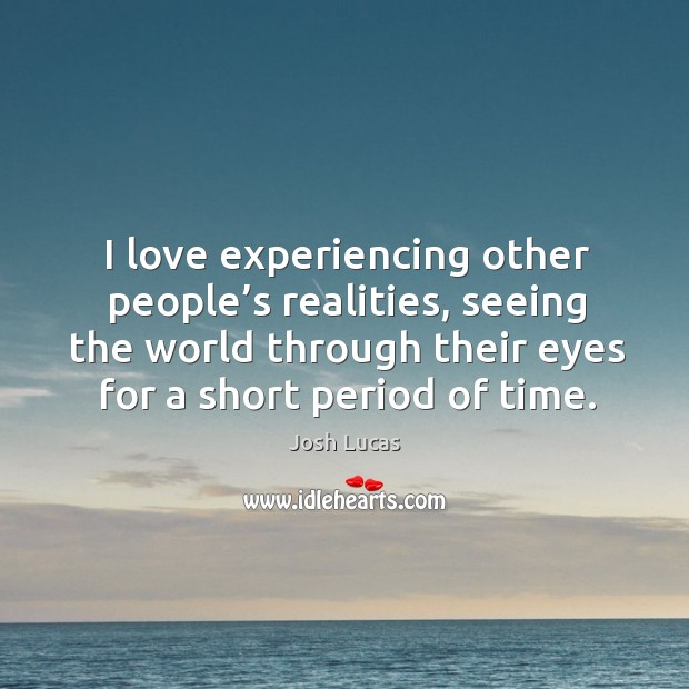 I love experiencing other people's realities, seeing the world through their eyes for a short period of time. Image