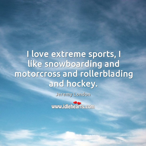 Image, I love extreme sports, I like snowboarding and motorcross and rollerblading and hockey.