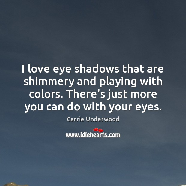 I love eye shadows that are shimmery and playing with colors. There's Carrie Underwood Picture Quote