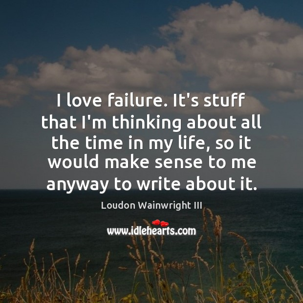 I love failure. It's stuff that I'm thinking about all the time Loudon Wainwright III Picture Quote