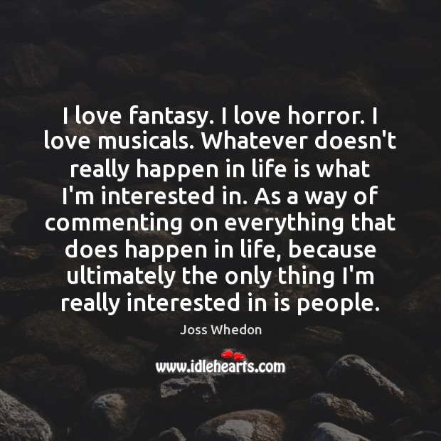 Image, I love fantasy. I love horror. I love musicals. Whatever doesn't really