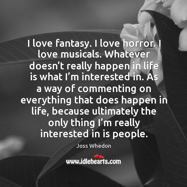 Image, I love fantasy. I love horror. I love musicals. Whatever doesn't really happen in life is what