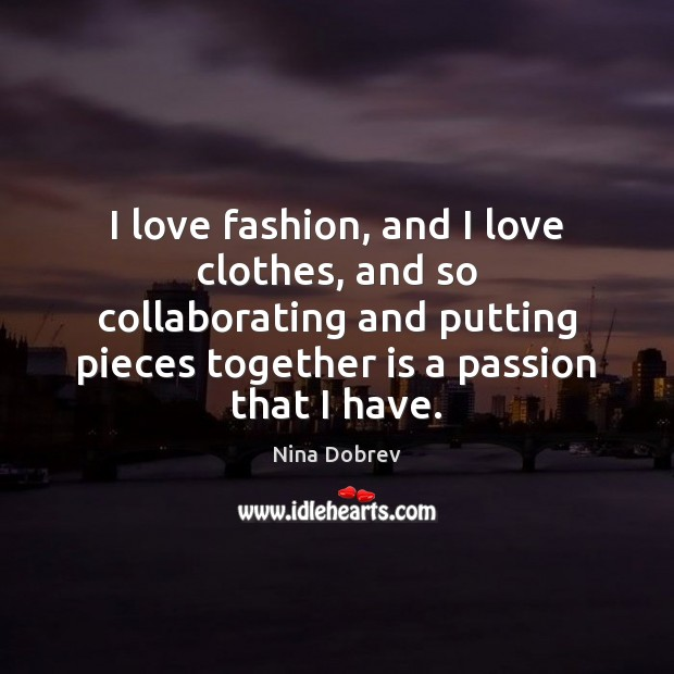 I love fashion, and I love clothes, and so collaborating and putting Nina Dobrev Picture Quote