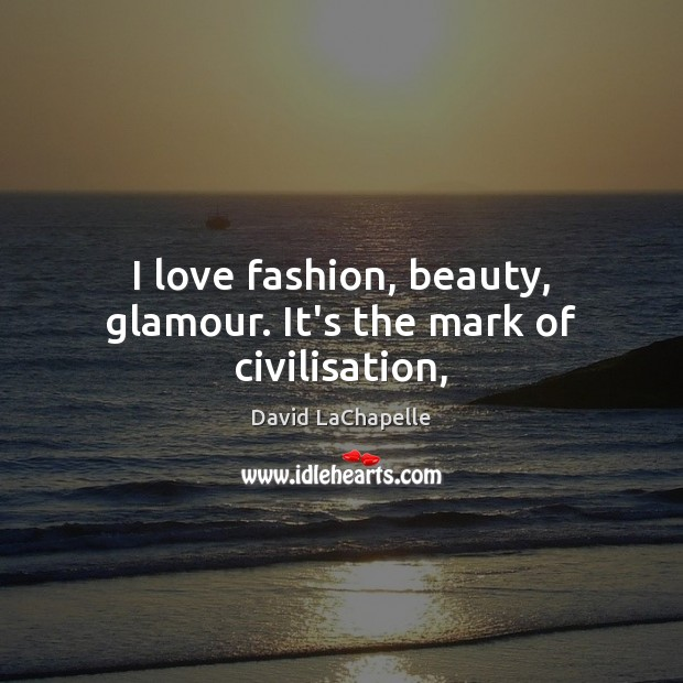 I love fashion, beauty, glamour. It's the mark of civilisation, David LaChapelle Picture Quote