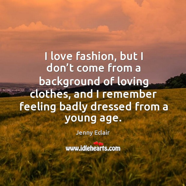 I love fashion, but I don't come from a background of loving clothes, and I remember Image