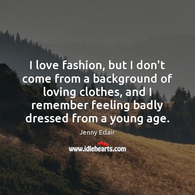 Image, I love fashion, but I don't come from a background of loving