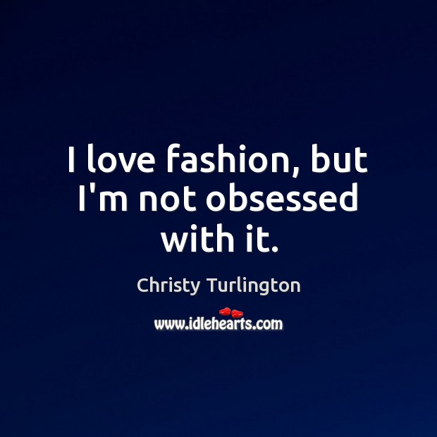I love fashion, but I'm not obsessed with it. Image