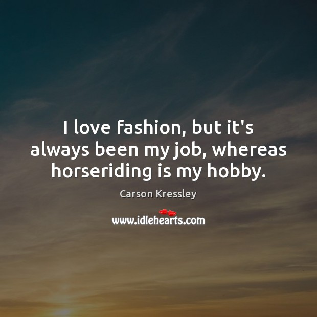 I love fashion, but it's always been my job, whereas horseriding is my hobby. Image