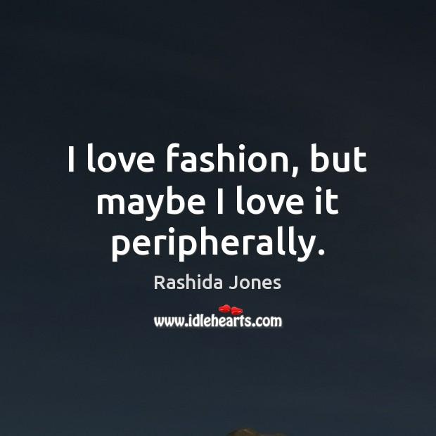 I love fashion, but maybe I love it peripherally. Rashida Jones Picture Quote