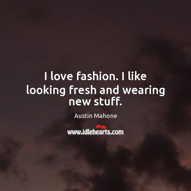 Image, I love fashion. I like looking fresh and wearing new stuff.