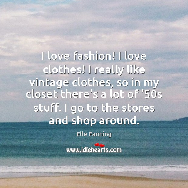 I love fashion! I love clothes! I really like vintage clothes, so Elle Fanning Picture Quote