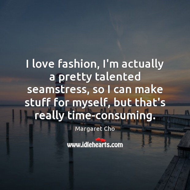 Image, I love fashion, I'm actually a pretty talented seamstress, so I can
