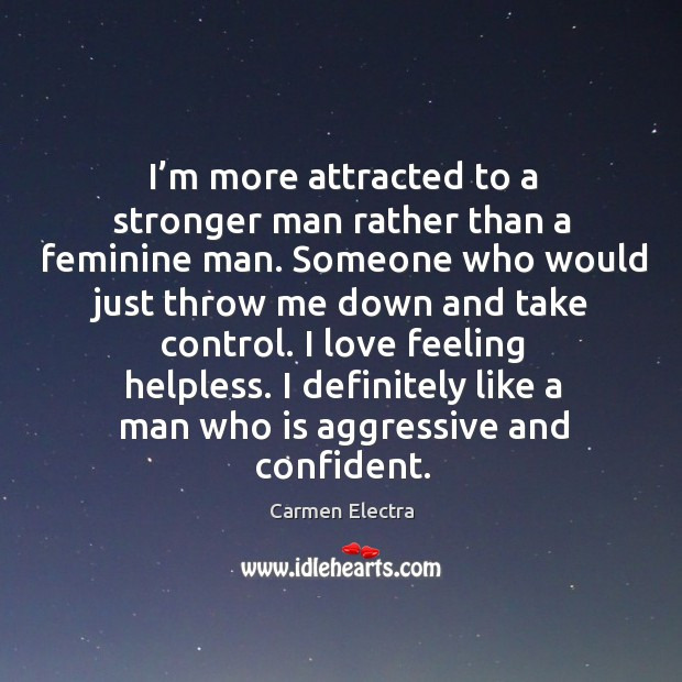 Image, I love feeling helpless. I definitely like a man who is aggressive and confident.