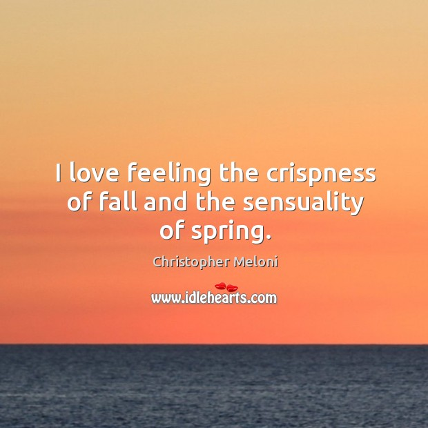 I love feeling the crispness of fall and the sensuality of spring. Image